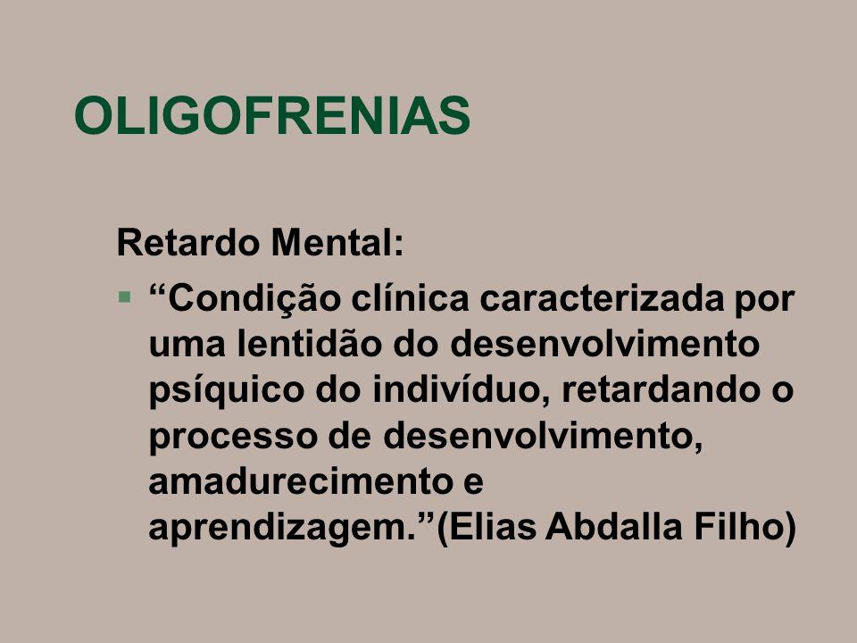 OLIGOFRENIAS Retardo Mental: § Condição clínica caracterizada por uma lentidão do desenvolvimento psíquico do indivíduo, retardando o processo de desenvolvimento, amadurecimento e aprendizagem. (Elias Abdalla Filho)