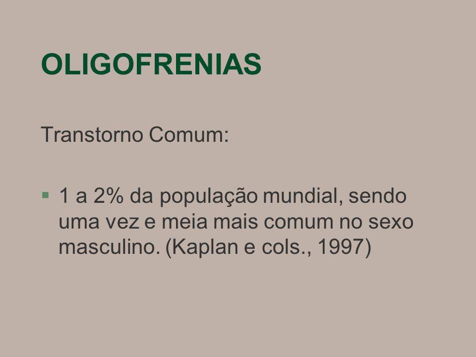 OLIGOFRENIAS Transtorno Comum: §1 a 2% da população mundial, sendo uma vez e meia mais comum no sexo masculino.