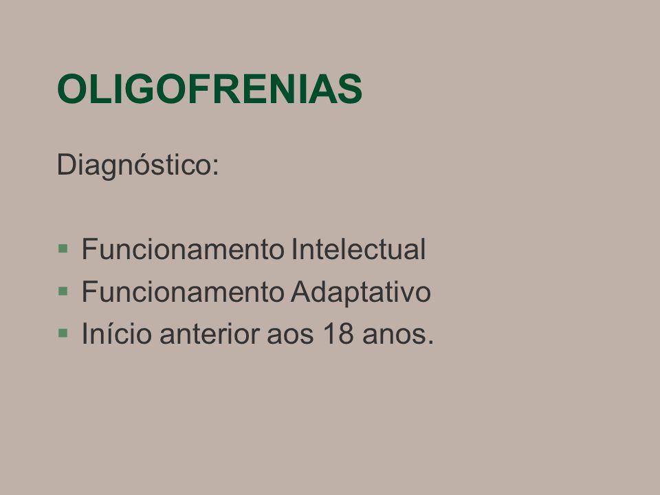 OLIGOFRENIAS Diagnóstico: §Funcionamento Intelectual §Funcionamento Adaptativo §Início anterior aos 18 anos.