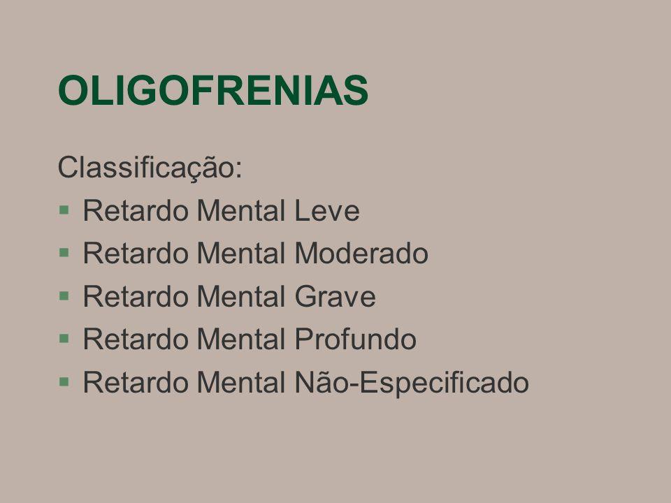 OLIGOFRENIAS Classificação: §Retardo Mental Leve §Retardo Mental Moderado §Retardo Mental Grave §Retardo Mental Profundo §Retardo Mental Não-Especificado