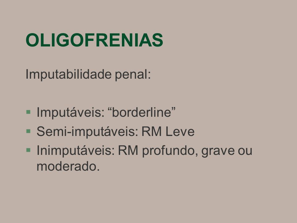 """OLIGOFRENIAS Imputabilidade penal: §Imputáveis: """"borderline"""" §Semi-imputáveis: RM Leve §Inimputáveis: RM profundo, grave ou moderado."""