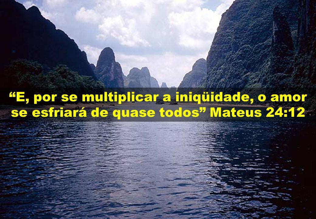 """""""E, por se multiplicar a iniqüidade, o amor se esfriará de quase todos"""" Mateus 24:12"""
