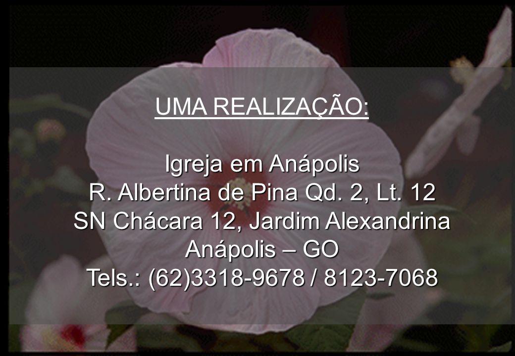 UMA REALIZAÇÃO: Igreja em Anápolis R. Albertina de Pina Qd. 2, Lt. 12 SN Chácara 12, Jardim Alexandrina Anápolis – GO Tels.: (62)3318-9678 / 8123-7068