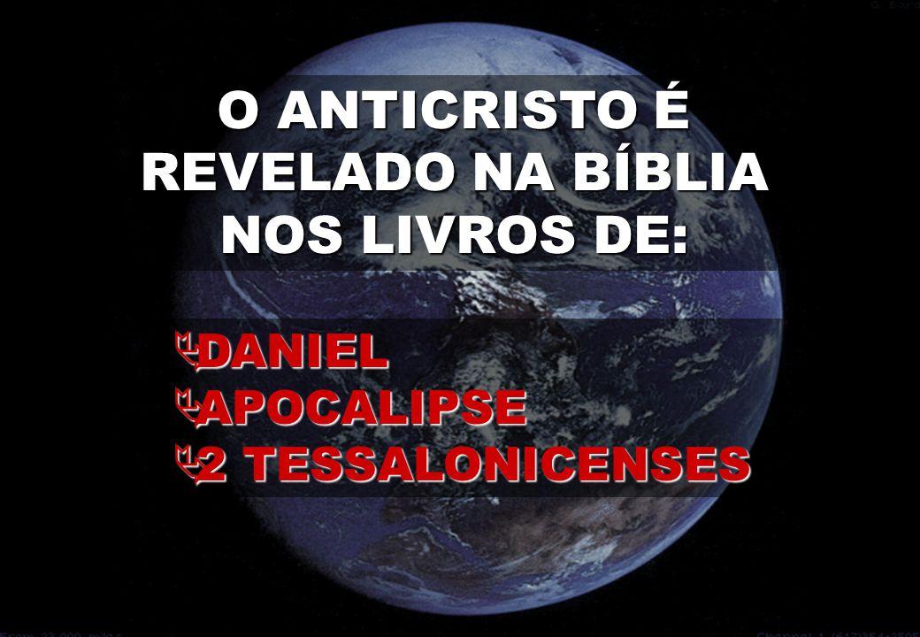 O ANTICRISTO É REVELADO NA BÍBLIA NOS LIVROS DE:  DANIEL  APOCALIPSE  2 TESSALONICENSES