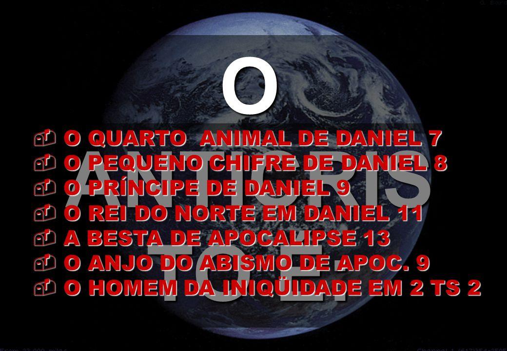 O ANTICRIS TO É:  O QUARTO ANIMAL DE DANIEL 7  O PEQUENO CHIFRE DE DANIEL 8  O PRÍNCIPE DE DANIEL 9  O REI DO NORTE EM DANIEL 11  A BESTA DE APOC
