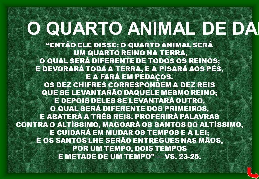 """""""ENTÃO ELE DISSE: O QUARTO ANIMAL SERÁ UM QUARTO REINO NA TERRA, O QUAL SERÁ DIFERENTE DE TODOS OS REINOS; E DEVORARÁ TODA A TERRA, E A PISARÁ AOS PÉS"""