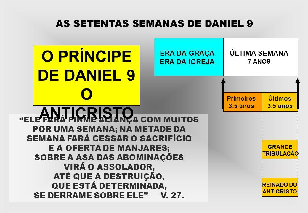 AS SETENTAS SEMANAS DE DANIEL 9 ERA DA GRAÇA ERA DA IGREJA ÚLTIMA SEMANA 7 ANOS Primeiros 3,5 anos Últimos 3,5 anos GRANDE TRIBULAÇÃO REINADO DO ANTIC