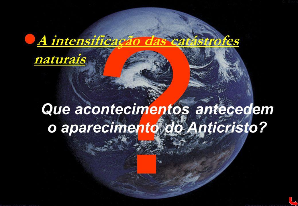 ?  A intensificação das catástrofes naturais Que acontecimentos antecedem o aparecimento do Anticristo?