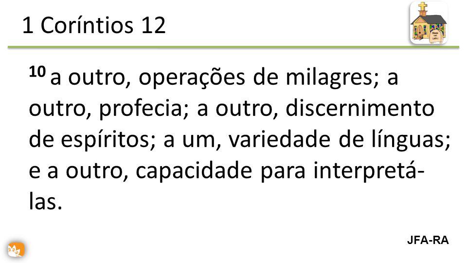 10 a outro, operações de milagres; a outro, profecia; a outro, discernimento de espíritos; a um, variedade de línguas; e a outro, capacidade para interpretá- las.