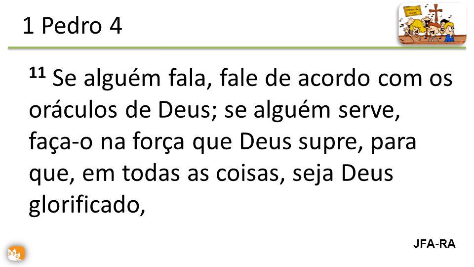 11 Se alguém fala, fale de acordo com os oráculos de Deus; se alguém serve, faça-o na força que Deus supre, para que, em todas as coisas, seja Deus glorificado, 1 Pedro 4 JFA-RA
