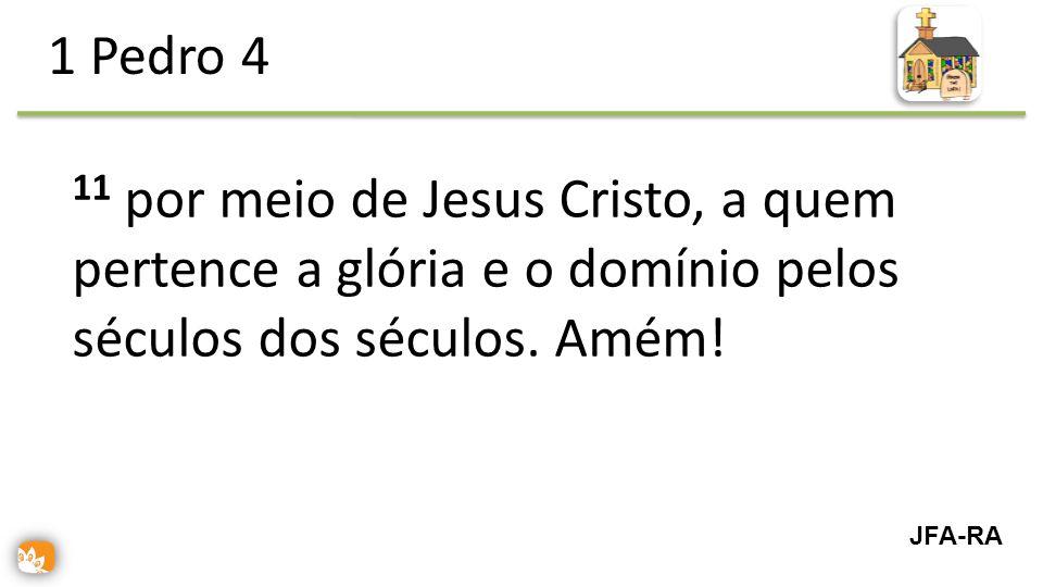11 por meio de Jesus Cristo, a quem pertence a glória e o domínio pelos séculos dos séculos.