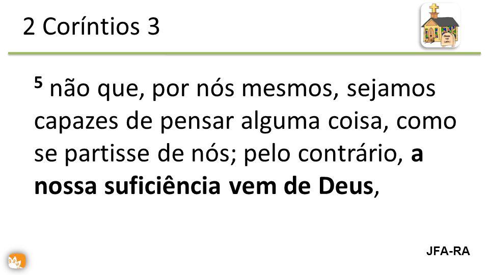 5 não que, por nós mesmos, sejamos capazes de pensar alguma coisa, como se partisse de nós; pelo contrário, a nossa suficiência vem de Deus, 2 Coríntios 3 JFA-RA