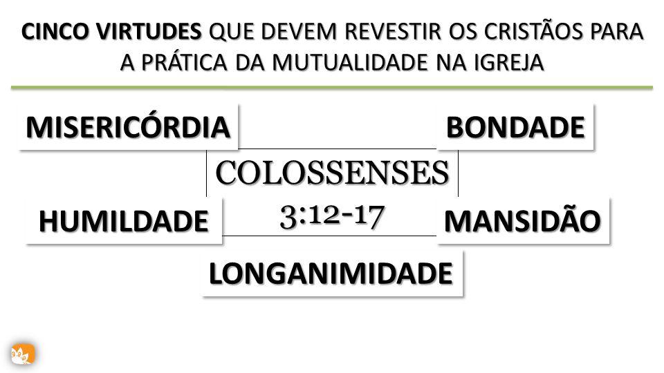 COLOSSENSES 3:12-17 CINCO VIRTUDES QUE DEVEM REVESTIR OS CRISTÃOS PARA A PRÁTICA DA MUTUALIDADE NA IGREJA MISERICÓRDIAMISERICÓRDIABONDADEBONDADE HUMILDADEHUMILDADEMANSIDÃOMANSIDÃO LONGANIMIDADELONGANIMIDADE