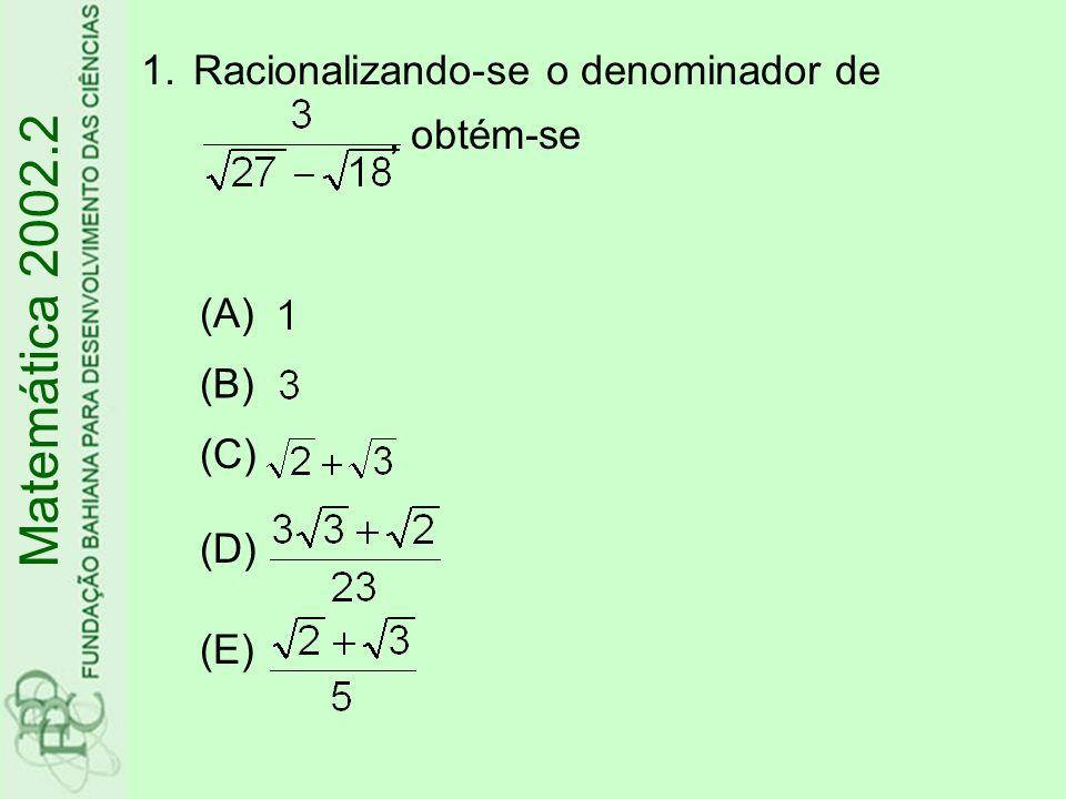 1.Racionalizando-se o denominador de, obtém-se Matemática 2002.2 (A) (B) (C) (D) (E)