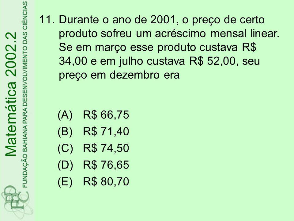 11.Durante o ano de 2001, o preço de certo produto sofreu um acréscimo mensal linear. Se em março esse produto custava R$ 34,00 e em julho custava R$