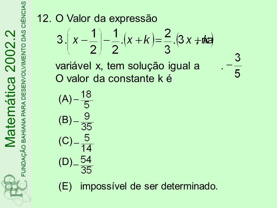 12.O Valor da expressão, na variável x, tem solução igual a. O valor da constante k é Matemática 2002.2 (A) (B) (C) (D) (E)impossível de ser determina