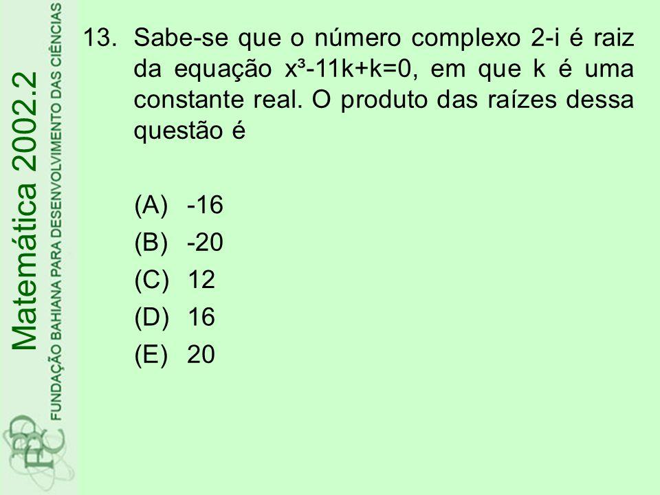 13.Sabe-se que o número complexo 2-i é raiz da equação x³-11k+k=0, em que k é uma constante real. O produto das raízes dessa questão é (A)-16 (B)-20 (
