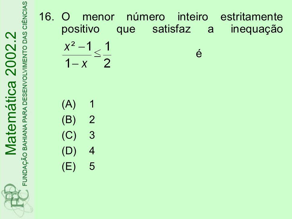 16.O menor número inteiro estritamente positivo que satisfaz a inequação é Matemática 2002.2 (A)1 (B)2 (C)3 (D)4 (E) 5