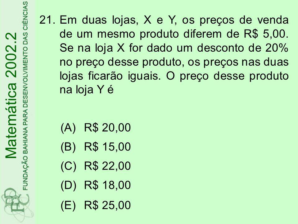 21.Em duas lojas, X e Y, os preços de venda de um mesmo produto diferem de R$ 5,00. Se na loja X for dado um desconto de 20% no preço desse produto, o