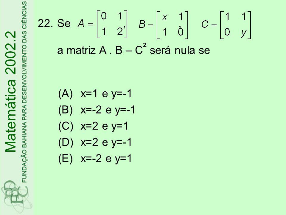 Matemática 2002.2 22.Se,, a matriz A. B – C ² será nula se (A)x=1 e y=-1 (B)x=-2 e y=-1 (C)x=2 e y=1 (D)x=2 e y=-1 (E)x=-2 e y=1