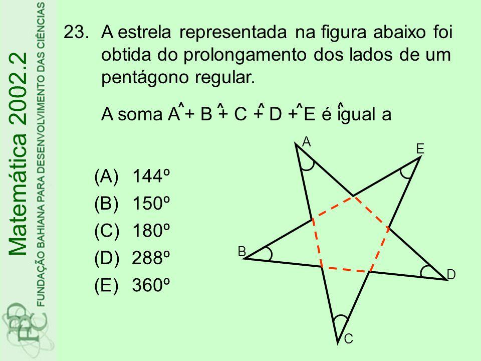 Matemática 2002.2 23.A estrela representada na figura abaixo foi obtida do prolongamento dos lados de um pentágono regular. A soma A + B + C + D + E é