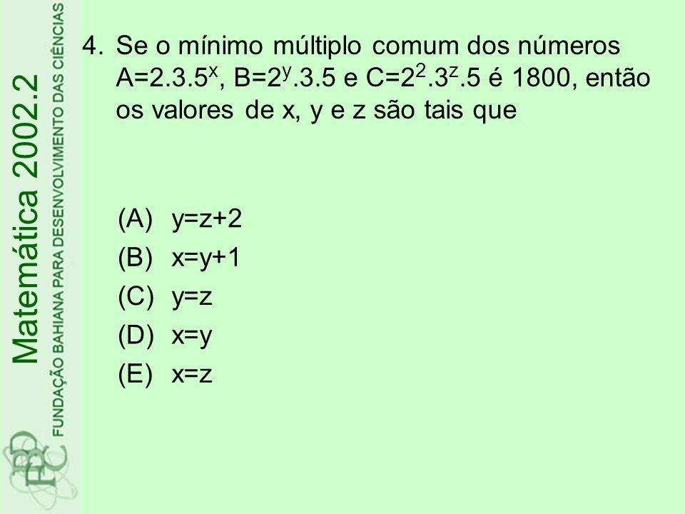 4.Se o mínimo múltiplo comum dos números A=2.3.5 x, B=2 y.3.5 e C=2 2.3 z.5 é 1800, então os valores de x, y e z são tais que (A)y=z+2 (B)x=y+1 (C)y=z