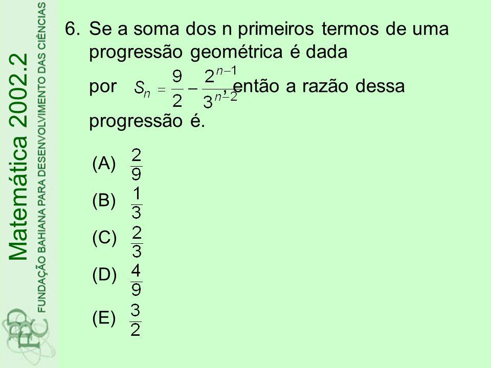 6.Se a soma dos n primeiros termos de uma progressão geométrica é dada por, então a razão dessa progressão é. Matemática 2002.2 (A) (B) (C) (D) (E)