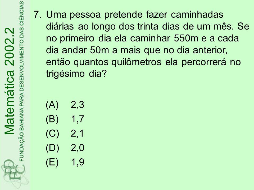 Matemática 2002.2 (A)2,3 (B)1,7 (C)2,1 (D)2,0 (E)1,9 7.Uma pessoa pretende fazer caminhadas diárias ao longo dos trinta dias de um mês. Se no primeiro