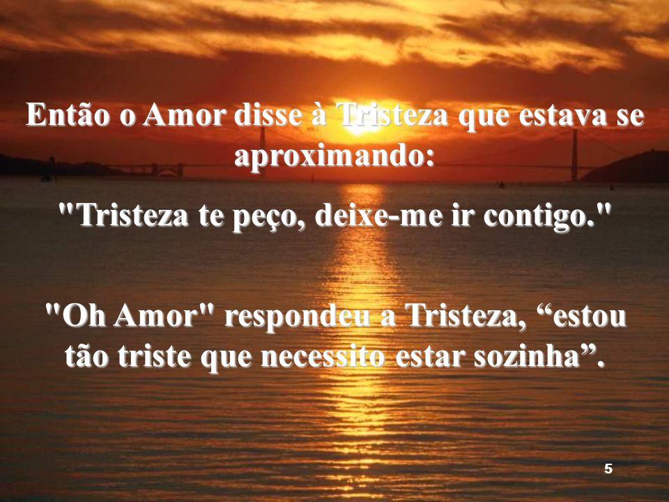 Então o Amor disse à Tristeza que estava se aproximando: Tristeza te peço, deixe-me ir contigo. Oh Amor respondeu a Tristeza, estou tão triste que necessito estar sozinha .