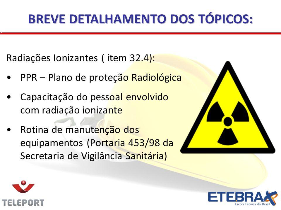 Radiações Ionizantes ( item 32.4): •PPR – Plano de proteção Radiológica •Capacitação do pessoal envolvido com radiação ionizante •Rotina de manutenção dos equipamentos (Portaria 453/98 da Secretaria de Vigilância Sanitária) BREVE DETALHAMENTO DOS TÓPICOS: