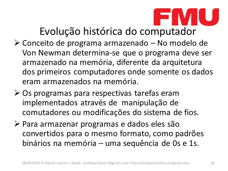 Evolução histórica do computador  Conceito de programa armazenado – No modelo de Von Newman determina-se que o programa deve ser armazenado na memória, diferente da arquitetura dos primeiros computadores onde somente os dados eram armazenados na memória.