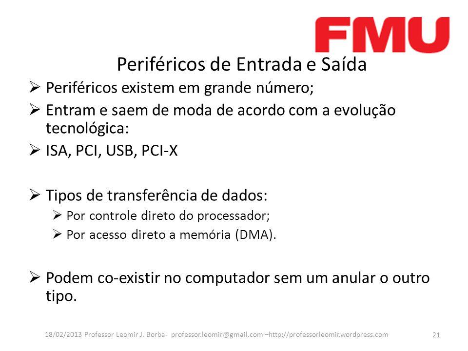 Periféricos de Entrada e Saída  Periféricos existem em grande número;  Entram e saem de moda de acordo com a evolução tecnológica:  ISA, PCI, USB, PCI-X  Tipos de transferência de dados:  Por controle direto do processador;  Por acesso direto a memória (DMA).