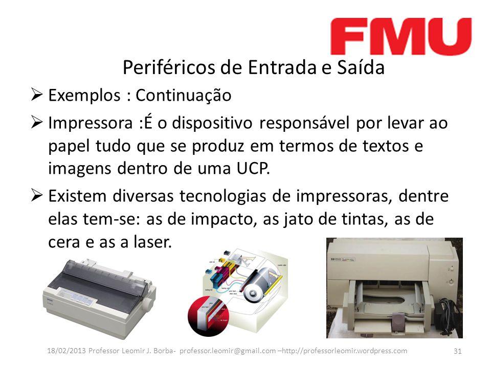 Periféricos de Entrada e Saída  Exemplos : Continuação  Impressora :É o dispositivo responsável por levar ao papel tudo que se produz em termos de textos e imagens dentro de uma UCP.