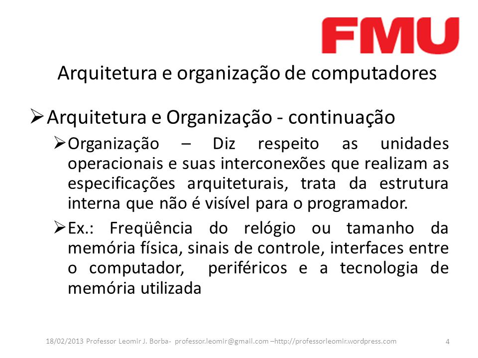 Arquitetura e organização de computadores  Arquitetura e Organização - continuação  Organização – Diz respeito as unidades operacionais e suas interconexões que realizam as especificações arquiteturais, trata da estrutura interna que não é visível para o programador.