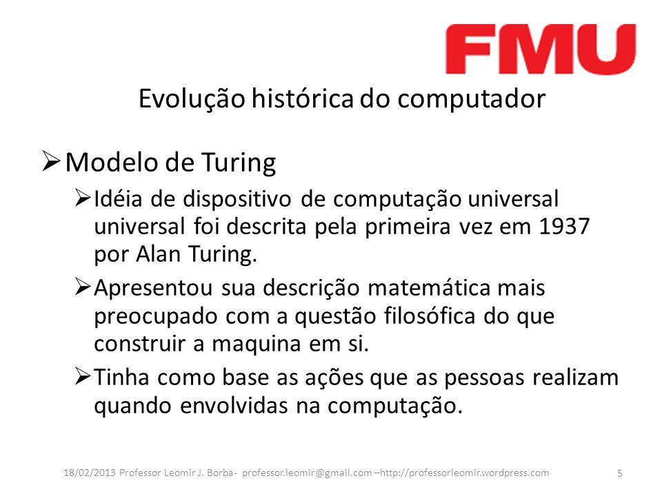 Evolução histórica do computador  Modelo de Turing  Idéia de dispositivo de computação universal universal foi descrita pela primeira vez em 1937 por Alan Turing.