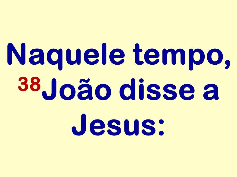 Naquele tempo, 38 João disse a Jesus: