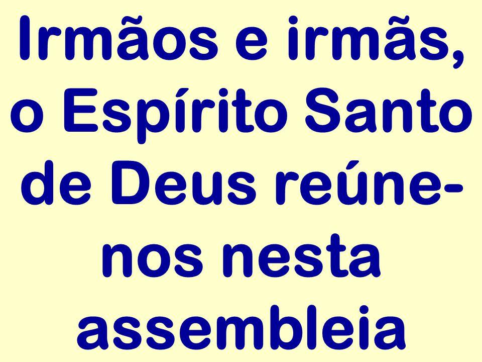 Irmãos e irmãs, o Espírito Santo de Deus reúne- nos nesta assembleia