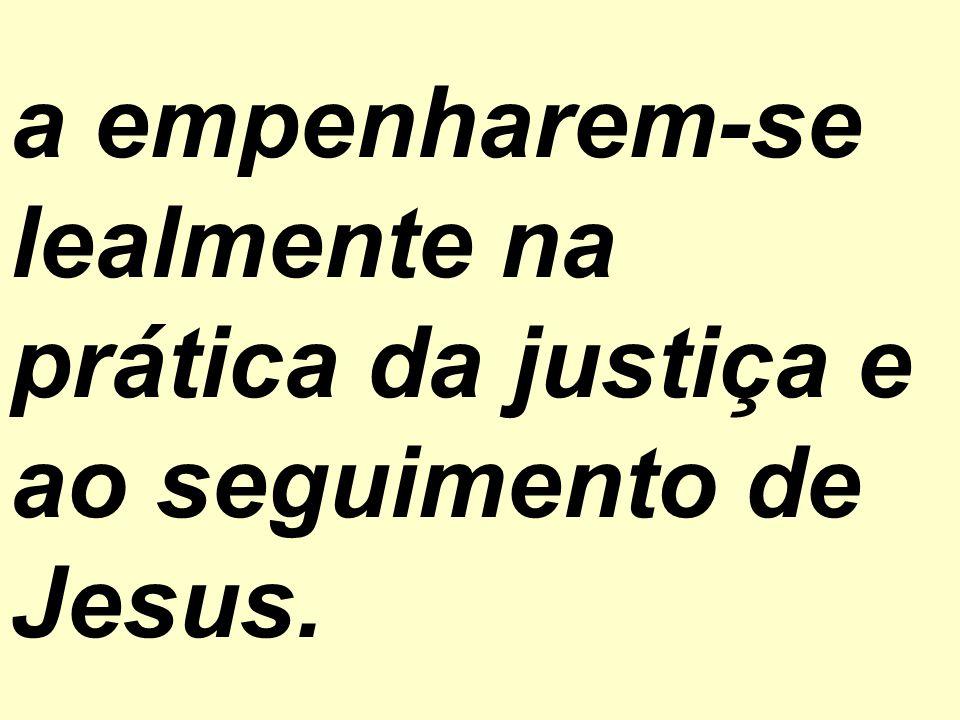 a empenharem-se lealmente na prática da justiça e ao seguimento de Jesus.