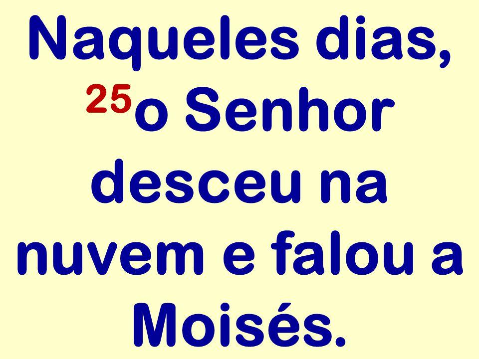 Naqueles dias, 25 o Senhor desceu na nuvem e falou a Moisés.