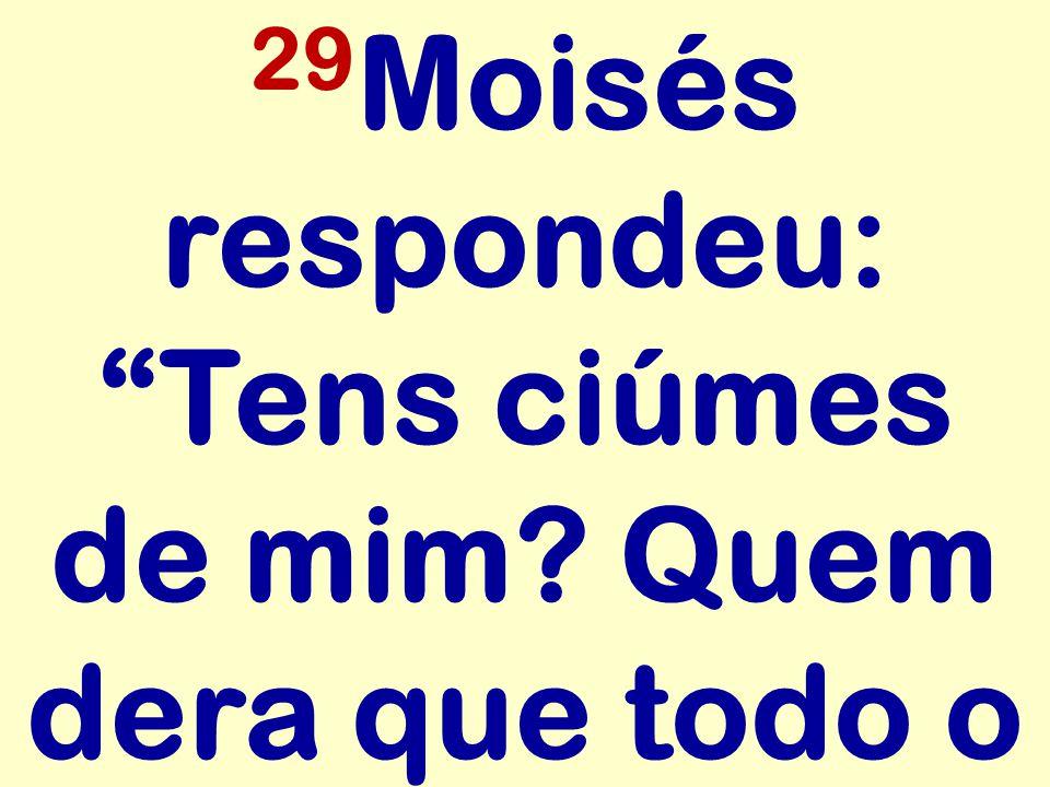 "29 Moisés respondeu: ""Tens ciúmes de mim? Quem dera que todo o"