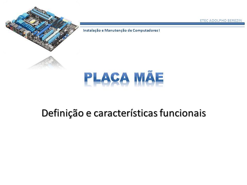 ETEC ADOLPHO BEREZIN Instalação e Manutenção de Computadores I Definição e características funcionais