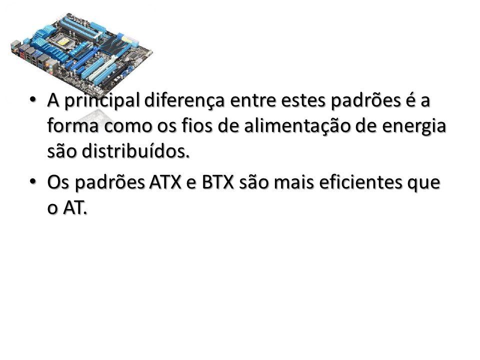 • A principal diferença entre estes padrões é a forma como os fios de alimentação de energia são distribuídos. • Os padrões ATX e BTX são mais eficien