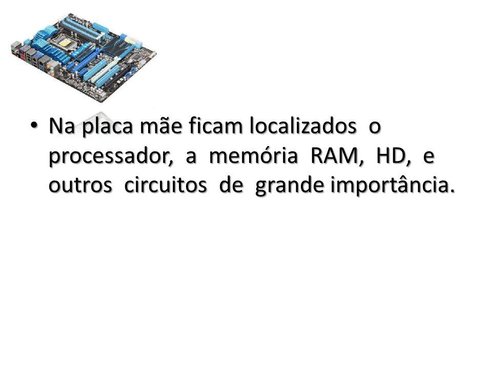 • Na placa mãe ficam localizados o processador, a memória RAM, HD, e outros circuitos de grande importância.