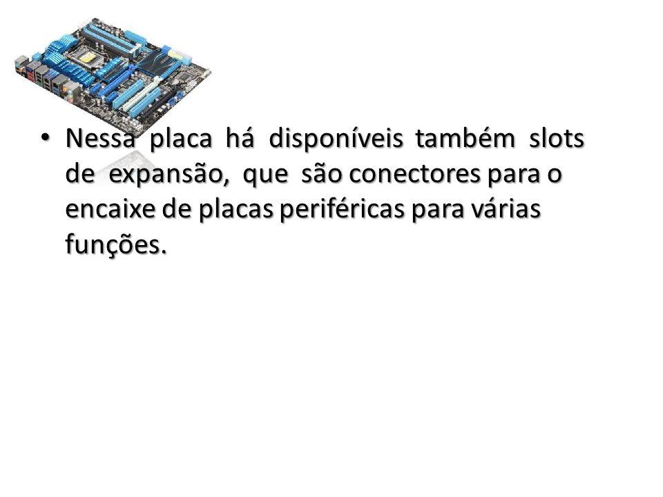 • Nessa placa há disponíveis também slots de expansão, que são conectores para o encaixe de placas periféricas para várias funções.