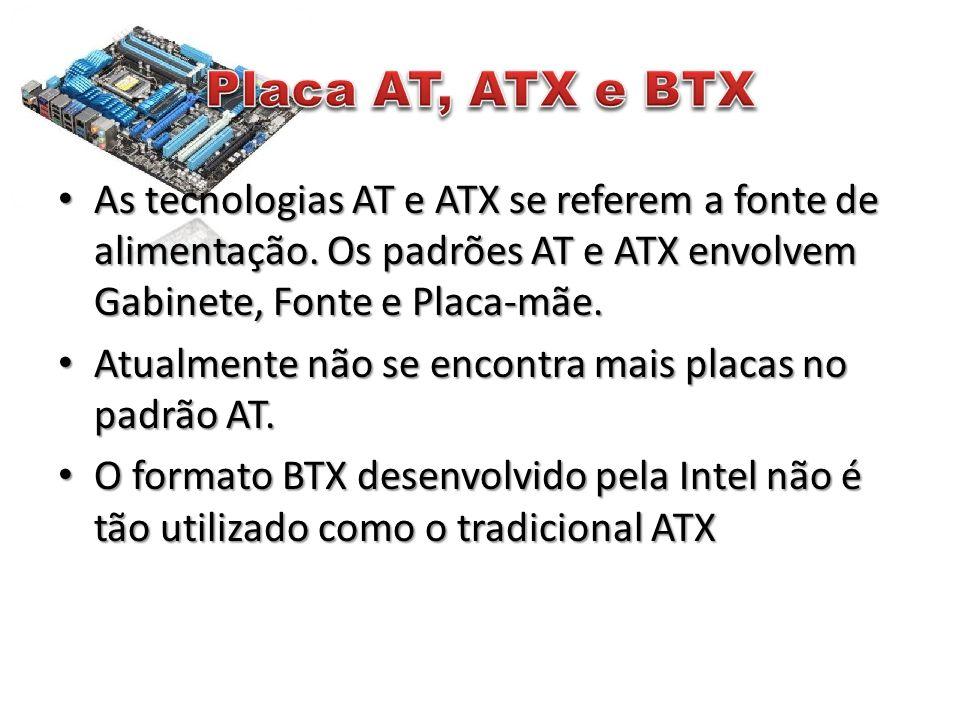 • As tecnologias AT e ATX se referem a fonte de alimentação. Os padrões AT e ATX envolvem Gabinete, Fonte e Placa-mãe. • Atualmente não se encontra ma