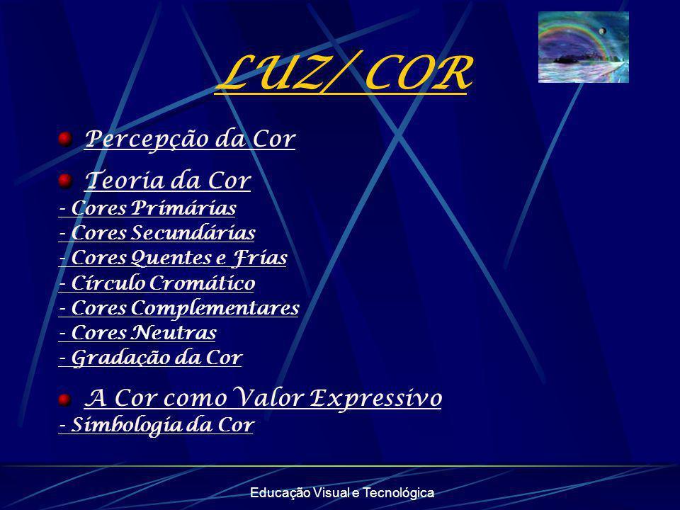 Educação Visual e Tecnológica LUZ/ COR Percepção da Cor Teoria da Cor - Cores Primárias - Cores Secundárias - Cores Quentes e Frias - Círculo Cromátic