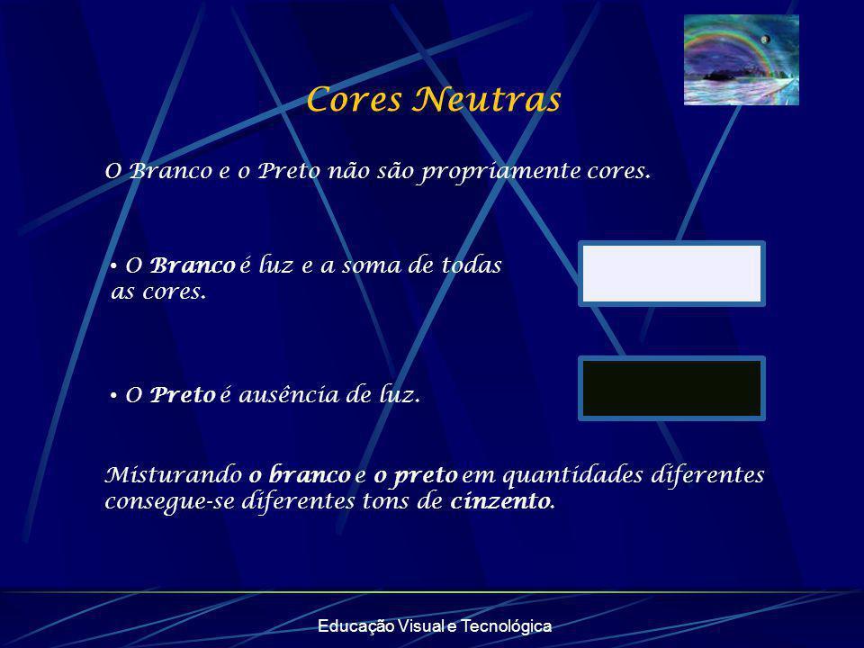 Cores Neutras Educação Visual e Tecnológica O Branco e o Preto não são propriamente cores. • O Branco é luz e a soma de todas as cores. • O Preto é au