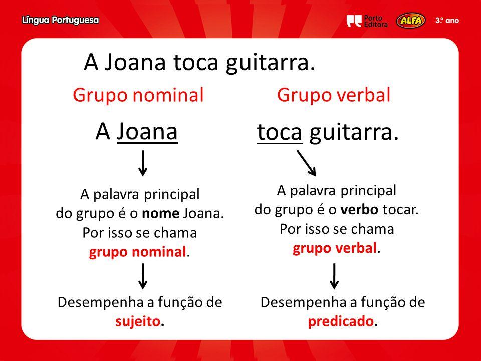 A Joana toca guitarra. Grupo verbal Grupo nominal A palavra principal do grupo é o nome Joana. Por isso se chama grupo nominal. A palavra principal do