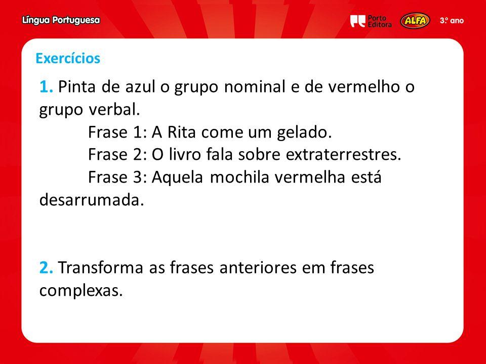 Exercícios 1. Pinta de azul o grupo nominal e de vermelho o grupo verbal. Frase 1: A Rita come um gelado. Frase 2: O livro fala sobre extraterrestres.