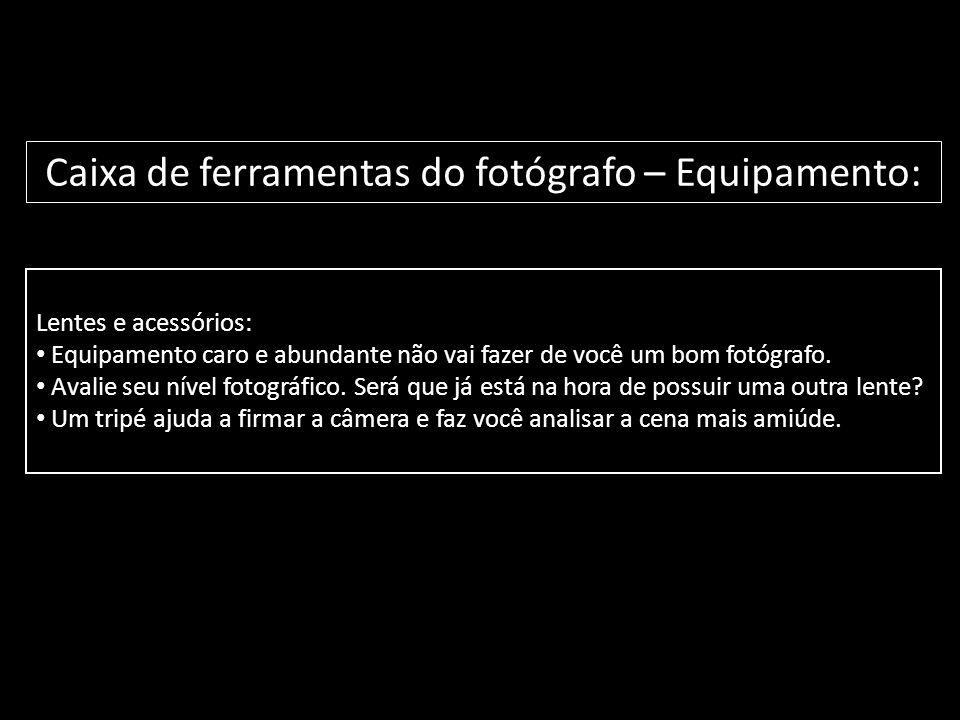 Lentes e acessórios: • Equipamento caro e abundante não vai fazer de você um bom fotógrafo. • Avalie seu nível fotográfico. Será que já está na hora d